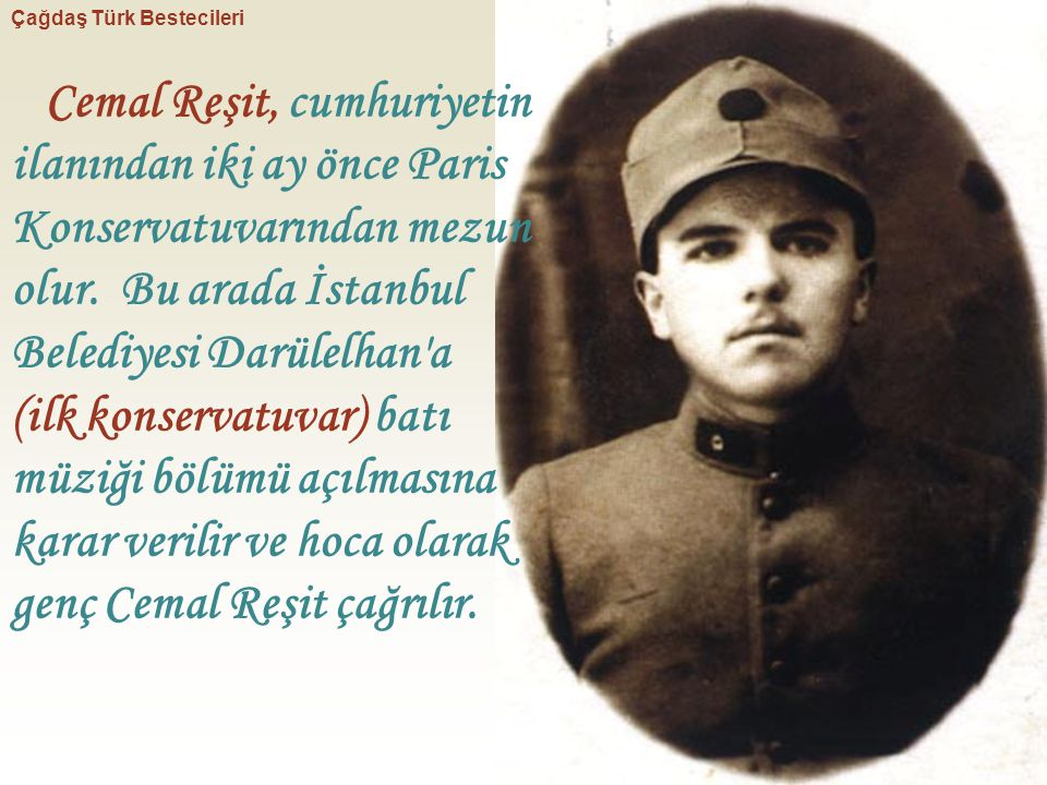 Cemal Reşit, cumhuriyetin ilanından iki ay önce Paris Konservatuvarından mezun olur. Bu arada İstanbul Belediyesi Darülelhan'a (ilk konservatuvar) bat