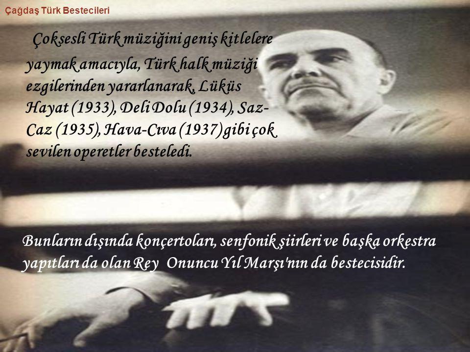 Çoksesli Türk müziğini geniş kitlelere yaymak amacıyla, Türk halk müziği ezgilerinden yararlanarak, Lüküs Hayat (1933), Deli Dolu (1934), Saz- Caz (19
