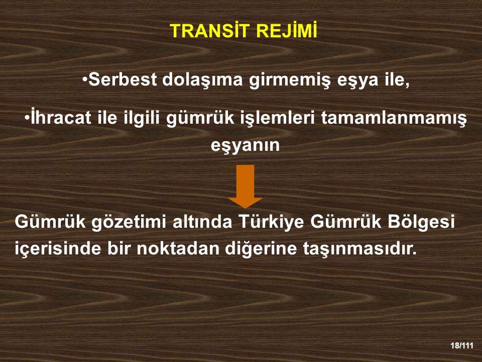 18/111 TRANSİT REJİMİ Serbest dolaşıma girmemiş eşya ile, İhracat ile ilgili gümrük işlemleri tamamlanmamış eşyanın Gümrük gözetimi altında Türkiye Gümrük Bölgesi içerisinde bir noktadan diğerine taşınmasıdır.