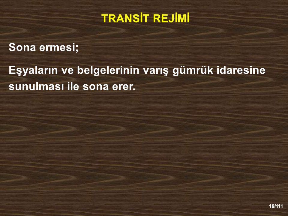 19/111 TRANSİT REJİMİ Sona ermesi; Eşyaların ve belgelerinin varış gümrük idaresine sunulması ile sona erer.