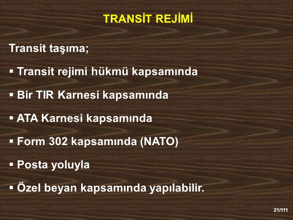 21/111 TRANSİT REJİMİ Transit taşıma;  Transit rejimi hükmü kapsamında  Bir TIR Karnesi kapsamında  ATA Karnesi kapsamında  Form 302 kapsamında (NATO)  Posta yoluyla  Özel beyan kapsamında yapılabilir.