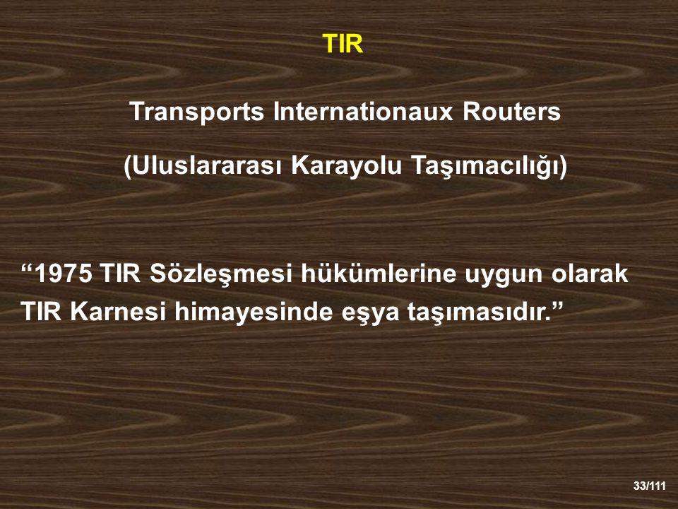 33/111 TIR Transports Internationaux Routers (Uluslararası Karayolu Taşımacılığı) 1975 TIR Sözleşmesi hükümlerine uygun olarak TIR Karnesi himayesinde eşya taşımasıdır.