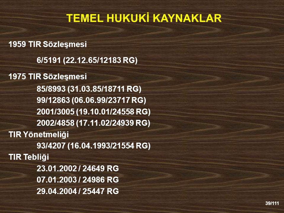 39/111 TEMEL HUKUKİ KAYNAKLAR 1959 TIR Sözleşmesi 6/5191 (22.12.65/12183 RG) 1975 TIR Sözleşmesi 85/8993 (31.03.85/18711 RG) 99/12863 (06.06.99/23717 RG) 2001/3005 (19.10.01/24558 RG) 2002/4858 (17.11.02/24939 RG) TIR Yönetmeliği 93/4207 (16.04.1993/21554 RG) TIR Tebliği 23.01.2002 / 24649 RG 07.01.2003 / 24986 RG 29.04.2004 / 25447 RG