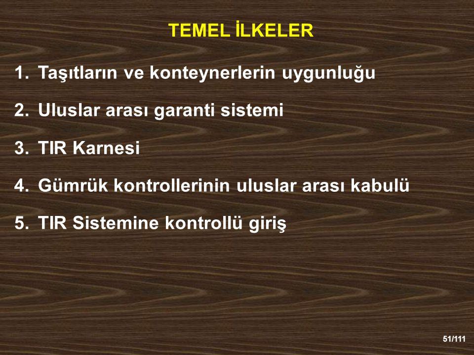 51/111 TEMEL İLKELER 1.Taşıtların ve konteynerlerin uygunluğu 2.Uluslar arası garanti sistemi 3.TIR Karnesi 4.Gümrük kontrollerinin uluslar arası kabulü 5.TIR Sistemine kontrollü giriş