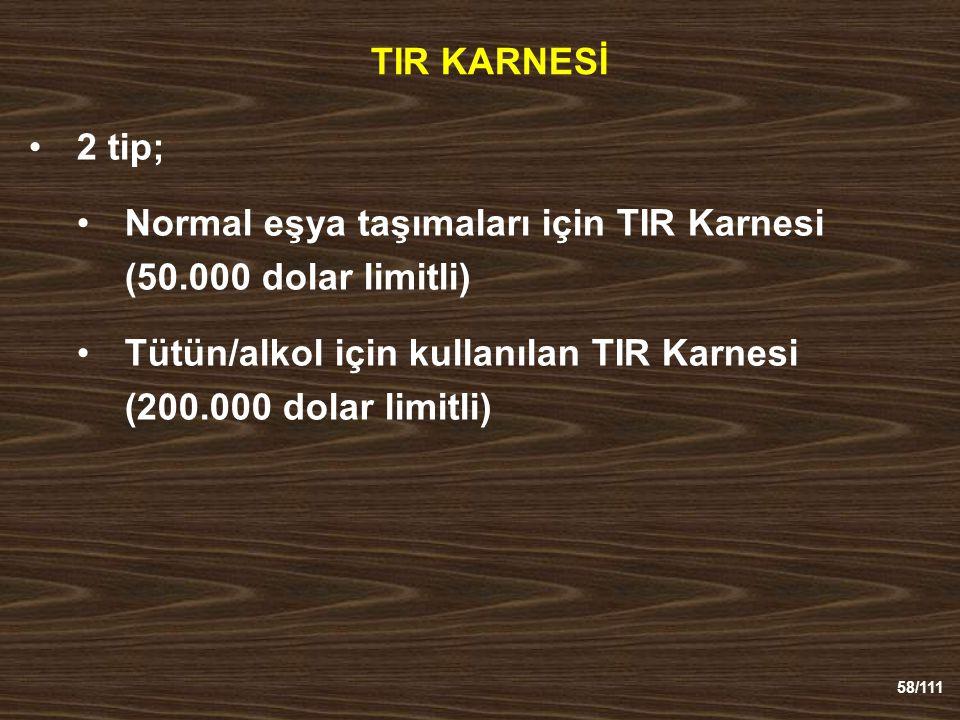 58/111 TIR KARNESİ 2 tip; Normal eşya taşımaları için TIR Karnesi (50.000 dolar limitli) Tütün/alkol için kullanılan TIR Karnesi (200.000 dolar limitli)