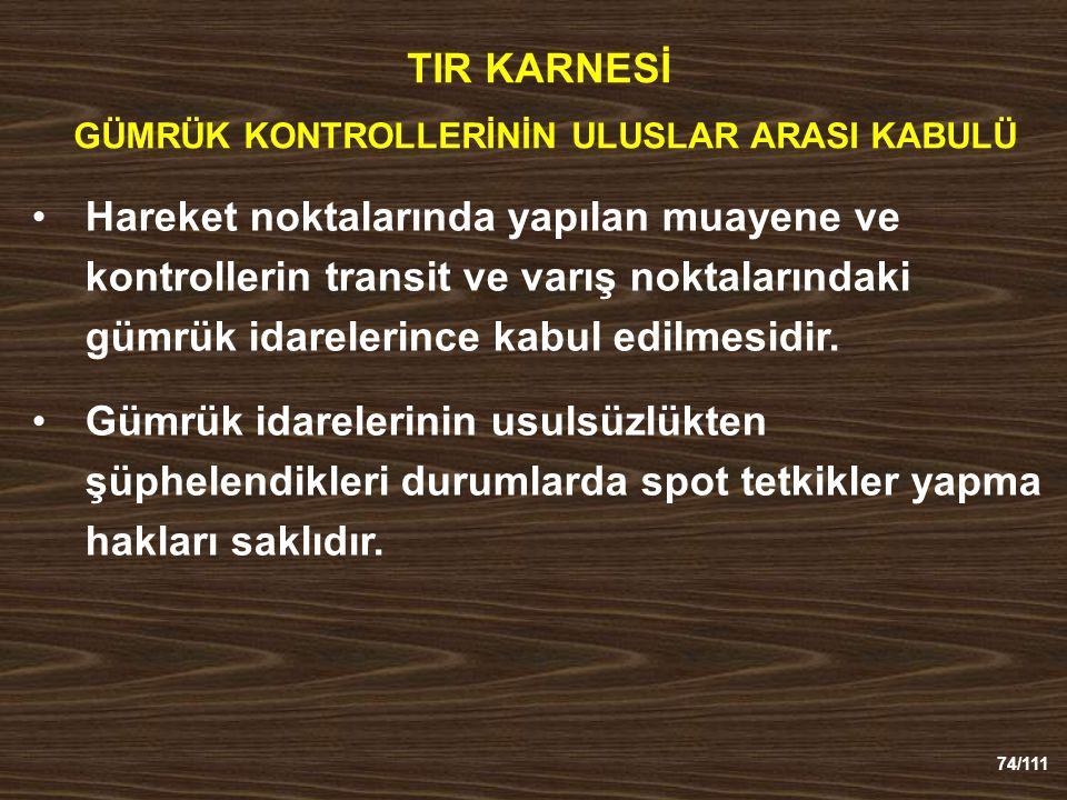 74/111 TIR KARNESİ GÜMRÜK KONTROLLERİNİN ULUSLAR ARASI KABULÜ Hareket noktalarında yapılan muayene ve kontrollerin transit ve varış noktalarındaki gümrük idarelerince kabul edilmesidir.