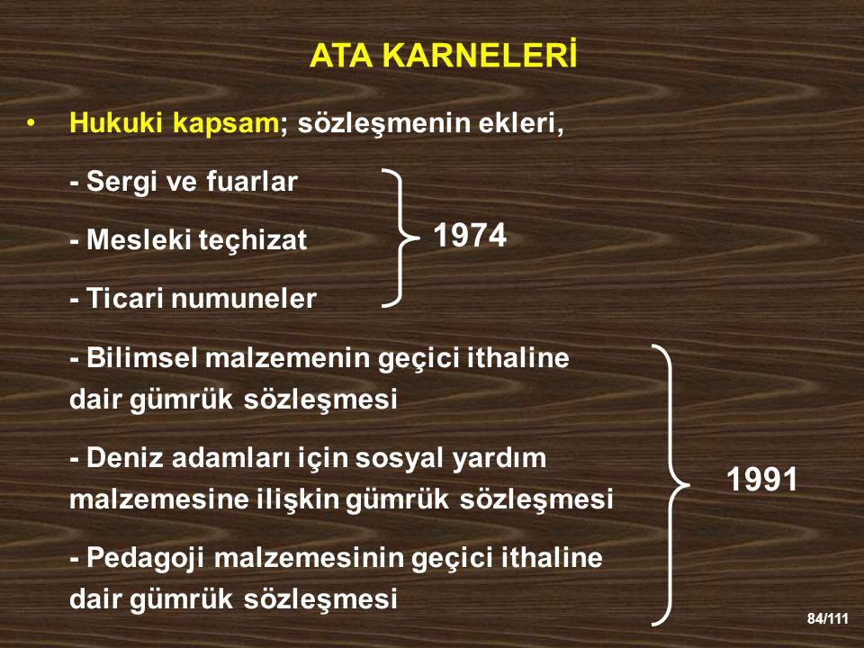 84/111 ATA KARNELERİ Hukuki kapsam; sözleşmenin ekleri, - Sergi ve fuarlar - Mesleki teçhizat - Ticari numuneler - Bilimsel malzemenin geçici ithaline dair gümrük sözleşmesi - Deniz adamları için sosyal yardım malzemesine ilişkin gümrük sözleşmesi - Pedagoji malzemesinin geçici ithaline dair gümrük sözleşmesi 1974 1991