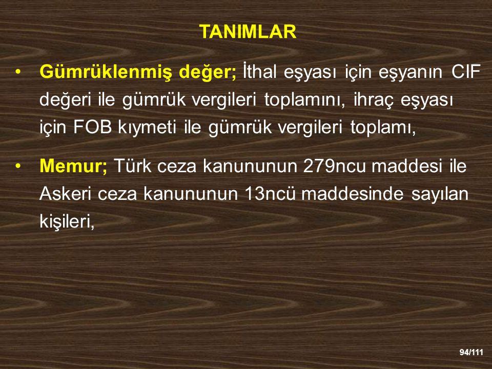 94/111 TANIMLAR Gümrüklenmiş değer; İthal eşyası için eşyanın CIF değeri ile gümrük vergileri toplamını, ihraç eşyası için FOB kıymeti ile gümrük vergileri toplamı, Memur; Türk ceza kanununun 279ncu maddesi ile Askeri ceza kanununun 13ncü maddesinde sayılan kişileri,