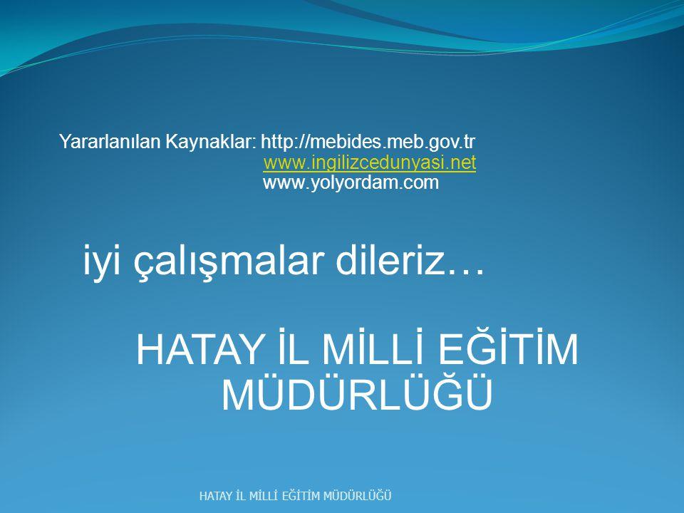 Yararlanılan Kaynaklar: http://mebides.meb.gov.tr www.ingilizcedunyasi.net www.yolyordam.com iyi çalışmalar dileriz… HATAY İL MİLLİ EĞİTİM MÜDÜRLÜĞÜ