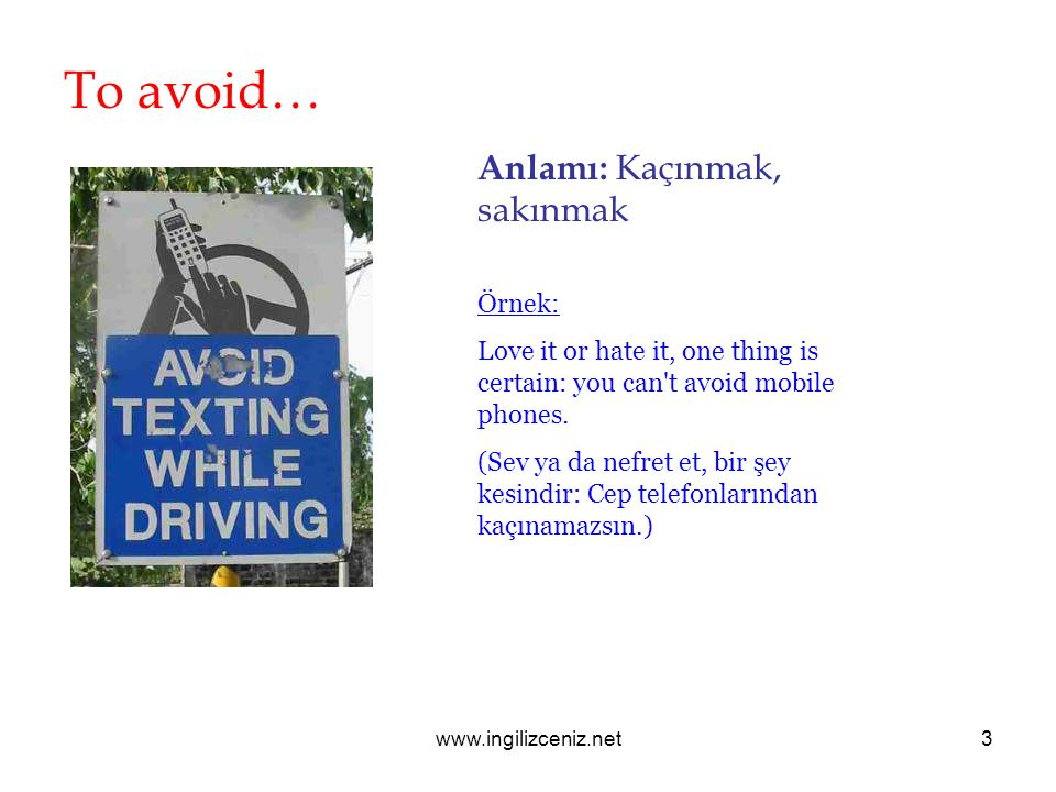 www.ingilizceniz.net3 To avoid… Anlamı: Kaçınmak, sakınmak Örnek: Love it or hate it, one thing is certain: you can t avoid mobile phones.
