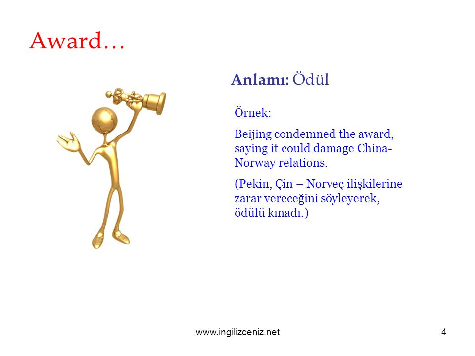 www.ingilizceniz.net4 Award… Anlamı: Ödül Örnek: Beijing condemned the award, saying it could damage China- Norway relations.