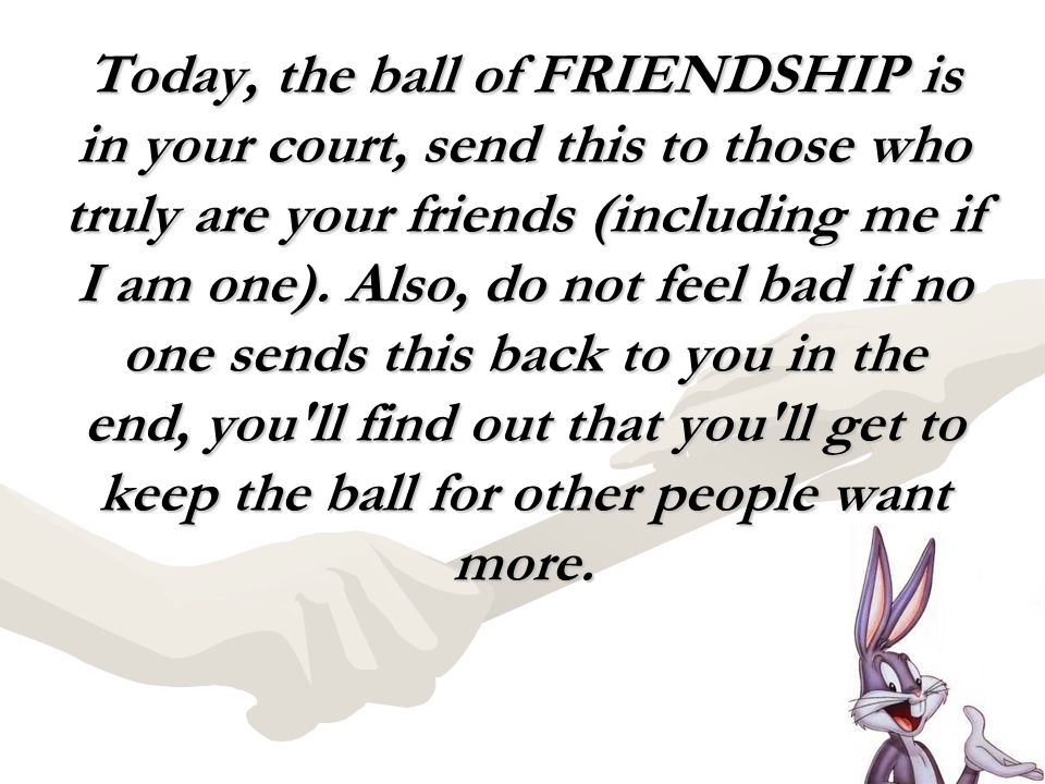 Today, the ball of FRIENDSHIP is in your court, send this to those who truly are your friends (including me if I am one).