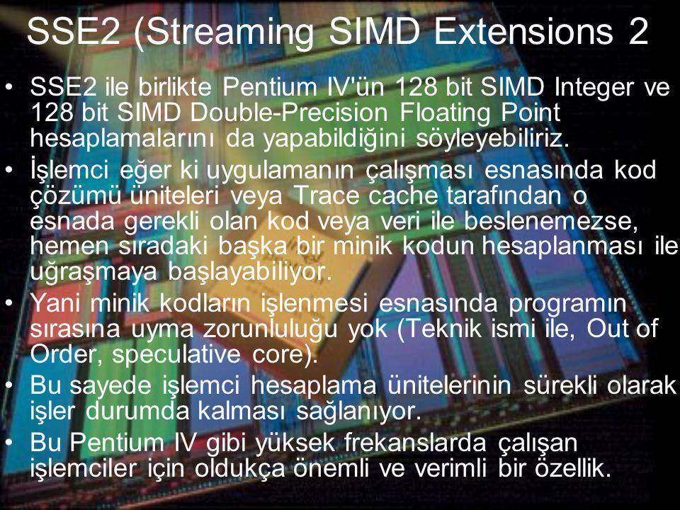SSE2 (Streaming SIMD Extensions 2 SSE2 ile birlikte Pentium IV ün 128 bit SIMD Integer ve 128 bit SIMD Double-Precision Floating Point hesaplamalarını da yapabildiğini söyleyebiliriz.