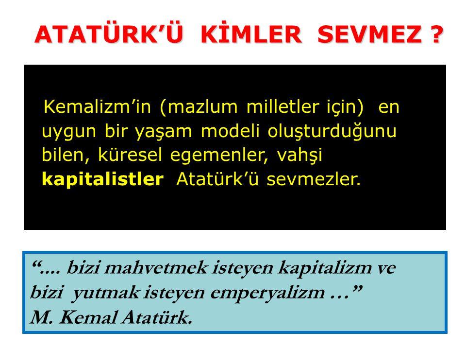 Kemalizm'in (mazlum milletler için) en uygun bir yaşam modeli oluşturduğunu bilen, küresel egemenler, vahşi kapitalistler Atatürk'ü sevmezler.
