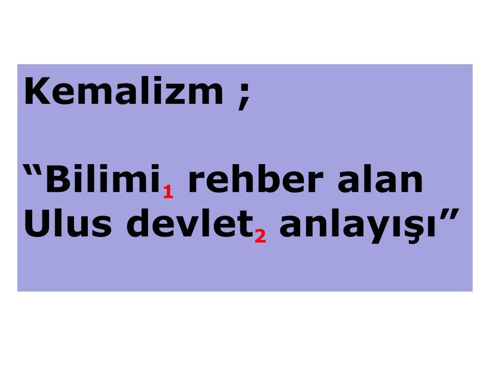 Kemalizm ; Bilimi 1 rehber alan Ulus devlet 2 anlayışı