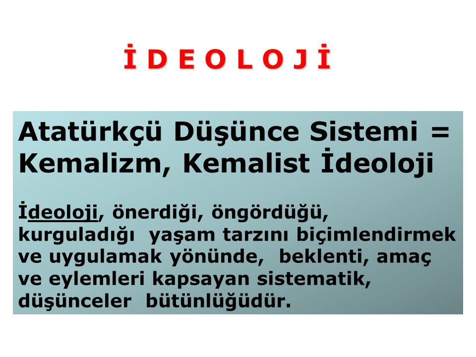 Atatürkçü Düşünce Sistemi = Kemalizm, Kemalist İdeoloji İdeoloji, önerdiği, öngördüğü, kurguladığı yaşam tarzını biçimlendirmek ve uygulamak yönünde, beklenti, amaç ve eylemleri kapsayan sistematik, düşünceler bütünlüğüdür.