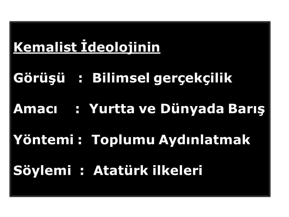 Kemalist İdeolojinin Görüşü : Bilimsel gerçekçilik Amacı : Yurtta ve Dünyada Barış Yöntemi : Toplumu Aydınlatmak Söylemi : Atatürk ilkeleri