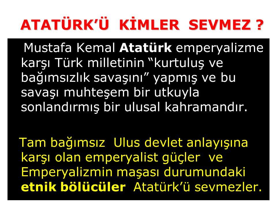 ATATÜRK'Ü KİMLER SEVMEZ .