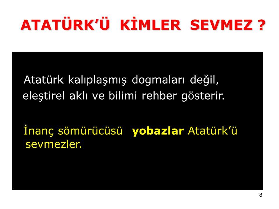 8 Atatürk kalıplaşmış dogmaları değil, eleştirel aklı ve bilimi rehber gösterir.