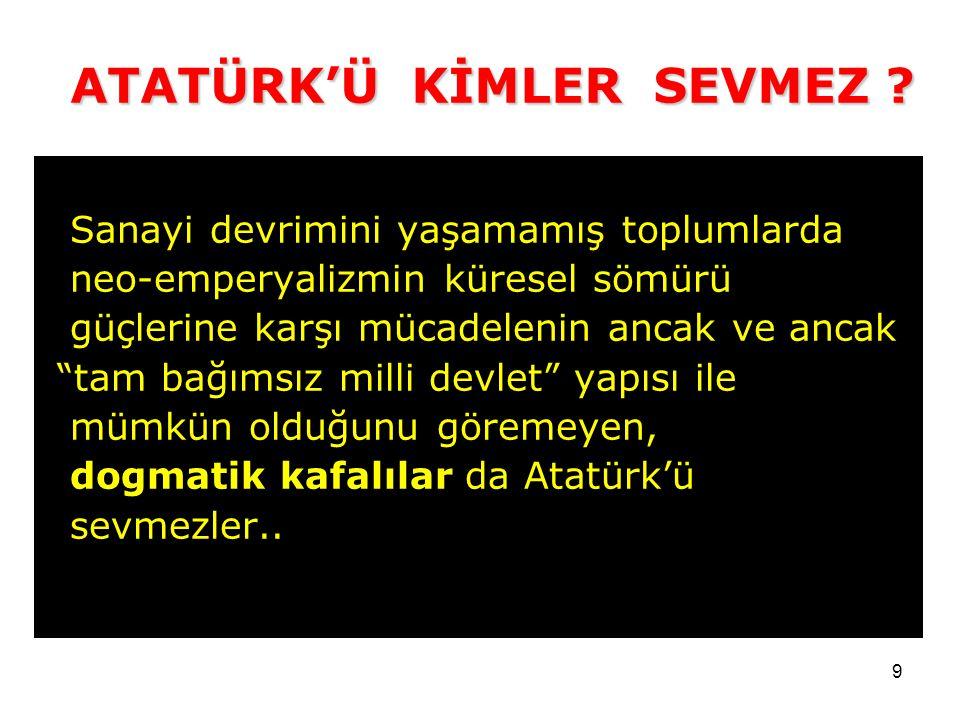 Sanayi devrimini yaşamamış toplumlarda neo-emperyalizmin küresel sömürü güçlerine karşı mücadelenin ancak ve ancak tam bağımsız milli devlet yapısı ile mümkün olduğunu göremeyen, dogmatik kafalılar da Atatürk'ü sevmezler..