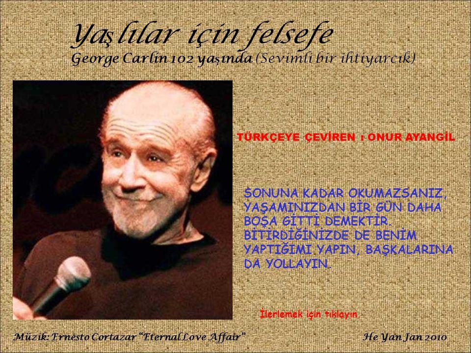 Ya ş lılar için felsefe George Carlin 102 ya ş ında (Sevimli bir ihtiyarcık) SONUNA KADAR OKUMAZSANIZ, YAŞAMINIZDAN BİR GÜN DAHA BOŞA GİTTİ DEMEKTİR.