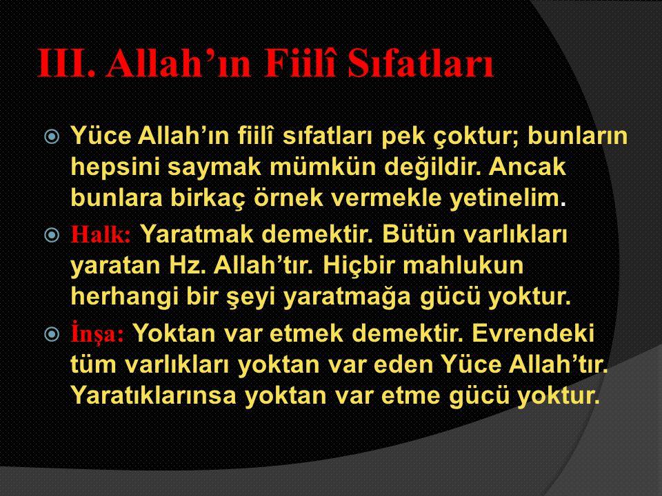 III. Allah'ın Fiilî Sıfatları  Yüce Allah'ın fiilî sıfatları pek çoktur; bunların hepsini saymak mümkün değildir. Ancak bunlara birkaç örnek vermekle
