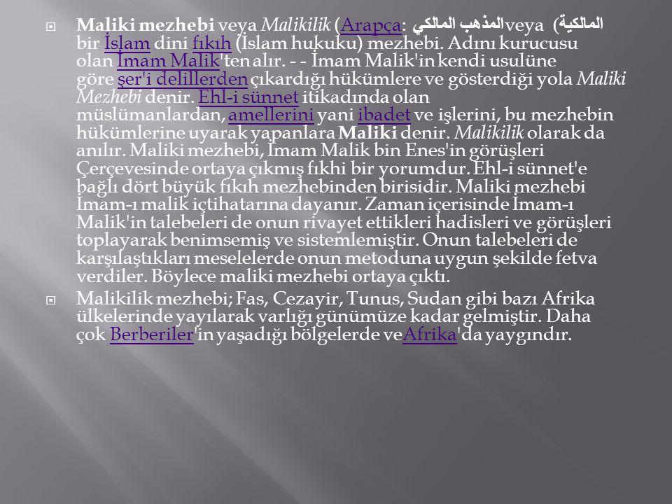  Maliki mezhebi veya Malikilik (Arapça: المذهب المالكي veya المالكية ) bir İslam dini fıkıh (İslam hukuku) mezhebi. Adını kurucusu olan İmam Malik'te