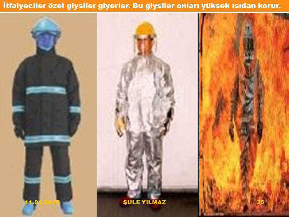 İtfaiyeciler özel giysiler giyerler. Bu giysiler onları yüksek ısıdan korur. 11.01.201535ŞULE YILMAZ
