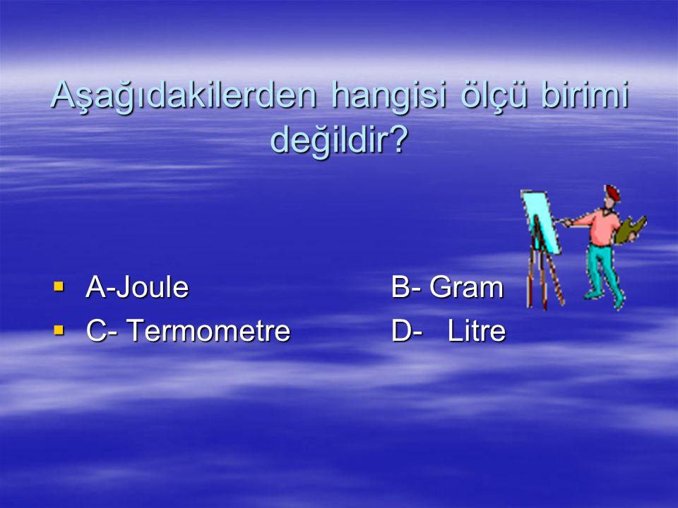 Aşağıdakilerden hangisi ölçü birimi değildir?  A-Joule B- Gram  C- Termometre D- Litre