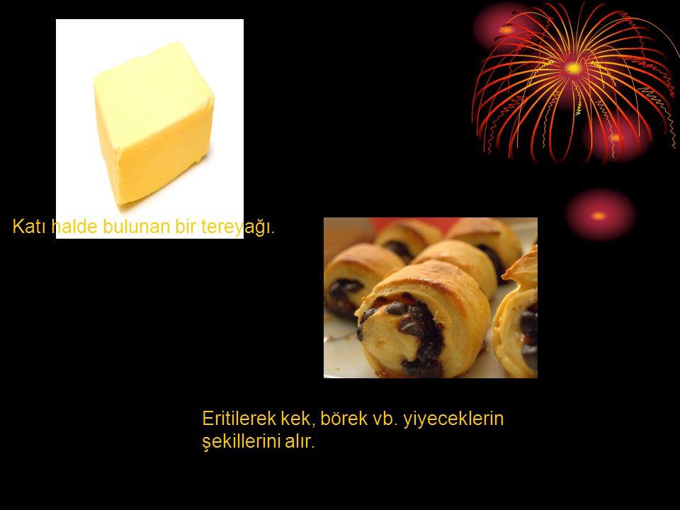 Katı halde bulunan bir tereyağı. Eritilerek kek, börek vb. yiyeceklerin şekillerini alır.