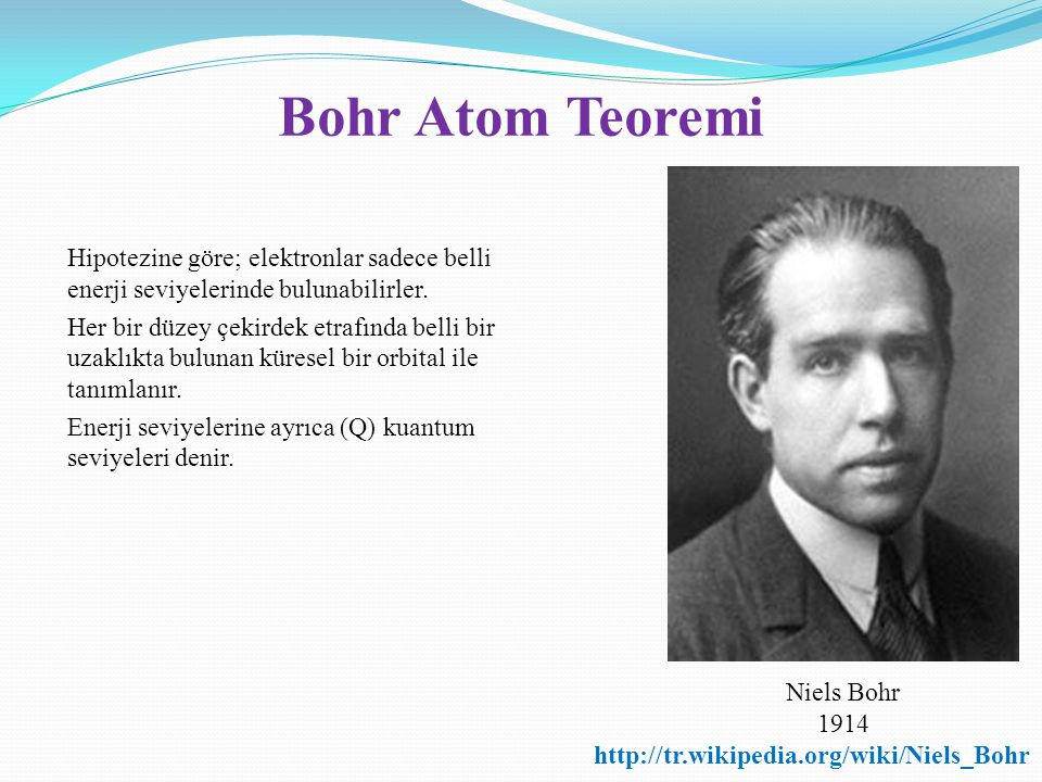 Bohr Atom Teoremi Hipotezine göre; elektronlar sadece belli enerji seviyelerinde bulunabilirler. Her bir düzey çekirdek etrafında belli bir uzaklıkta