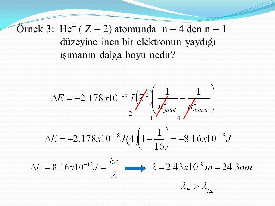 Örnek 3: He + ( Z = 2) atomunda n = 4 den n = 1 düzeyine inen bir elektronun yaydığı ışımanın dalga boyu nedir? 2 14