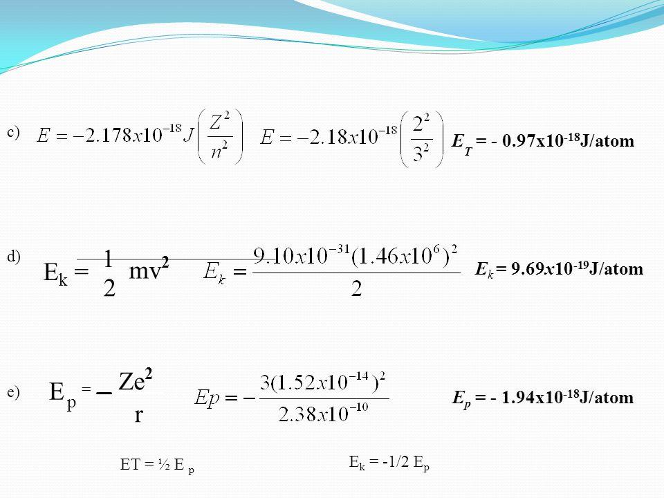 c) E T = - 0.97x10 -18 J/atom d) E k = mv 2 2 1 E k = 9.69x10 -19 J/atom Ze 2 r E p = e) E p = - 1.94x10 -18 J/atom ET = ½ E p E k = -1/2 E p