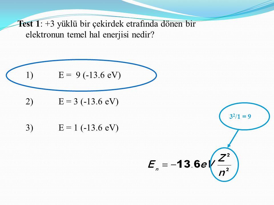 Test 1: +3 yüklü bir çekirdek etrafında dönen bir elektronun temel hal enerjisi nedir? 1) E = 9 (-13.6 eV) 2) E = 3 (-13.6 eV) 3) E = 1 (-13.6 eV) 3 2