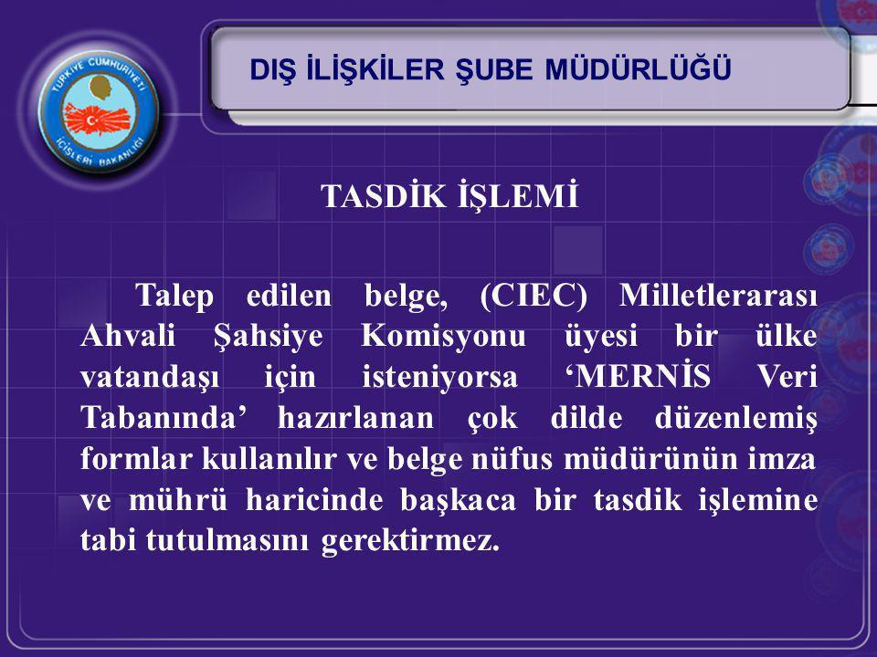 TASDİK İŞLEMİ Talep edilen belge (CIEC) Milletlerarası Ahvali Şahsiye Komisyonu üyesi bir ülke vatandaşı için isteniyorsa bu amaçla basımı yapılmış ve