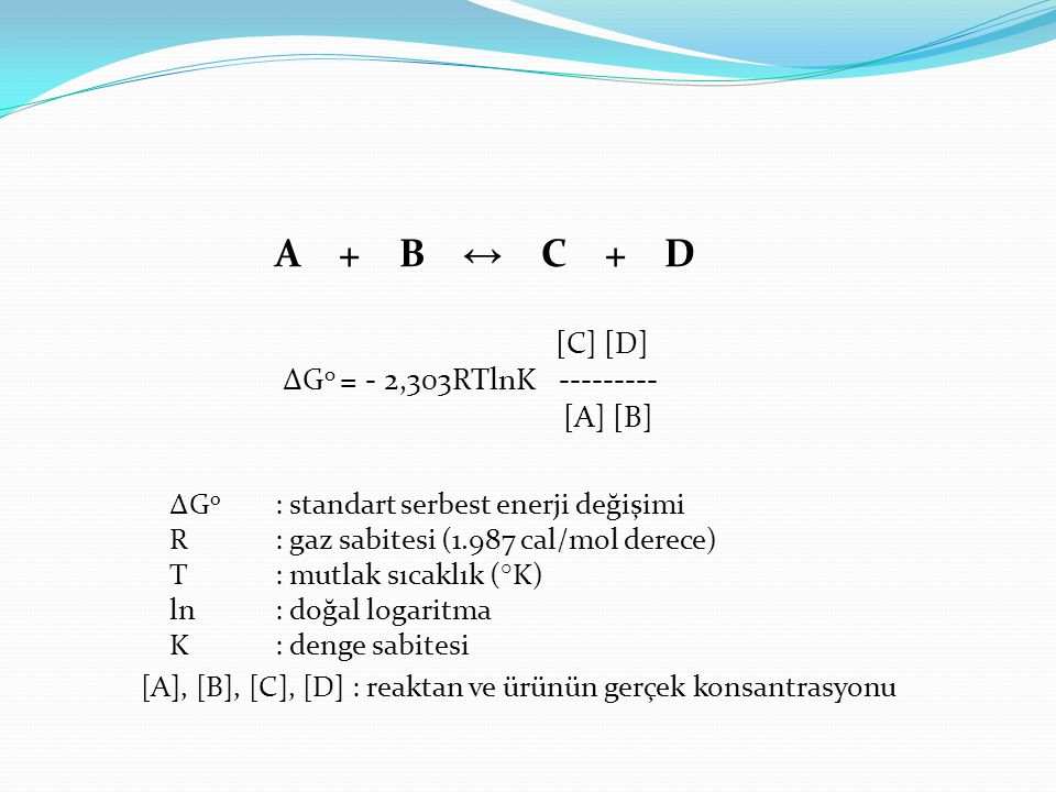 A + B ↔ C + D A + B ↔ C + D [C] [D] ∆G o = - 2,303RTlnK --------- [A] [B] ∆G o : standart serbest enerji değişimi R: gaz sabitesi (1.987 cal/mol derec