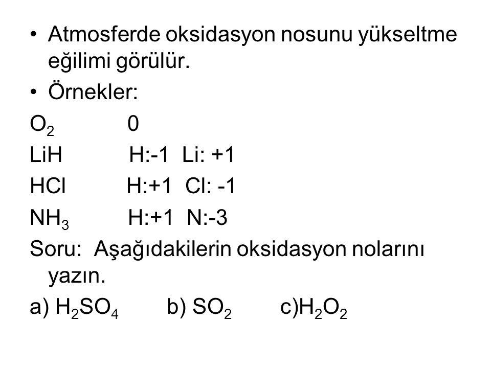 Atmosferde oksidasyon nosunu yükseltme eğilimi görülür. Örnekler: O 2 0 LiH H:-1 Li: +1 HCl H:+1 Cl: -1 NH 3 H:+1 N:-3 Soru: Aşağıdakilerin oksidasyon