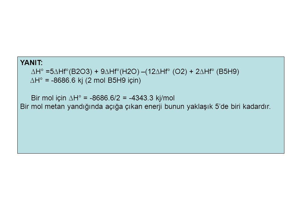 YANIT: ∆H° =5∆Hf°(B2O3) + 9∆Hf°(H2O) –(12∆Hf° (O2) + 2∆Hf° (B5H9) ∆H° = -8686.6 kj (2 mol B5H9 için) Bir mol için ∆H° = -8686.6/2 = -4343.3 kj/mol Bir