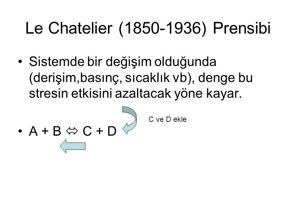 Le Chatelier (1850-1936) Prensibi Sistemde bir değişim olduğunda (derişim,basınç, sıcaklık vb), denge bu stresin etkisini azaltacak yöne kayar. A + B