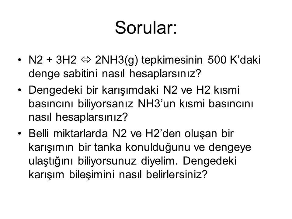 Sorular: N2 + 3H2  2NH3(g) tepkimesinin 500 K'daki denge sabitini nasıl hesaplarsınız? Dengedeki bir karışımdaki N2 ve H2 kısmi basıncını biliyorsanı