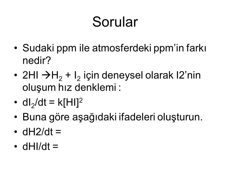 Sorular Sudaki ppm ile atmosferdeki ppm'in farkı nedir? 2HI  H 2 + I 2 için deneysel olarak I2'nin oluşum hız denklemi : dI 2 /dt = k[HI] 2 Buna göre