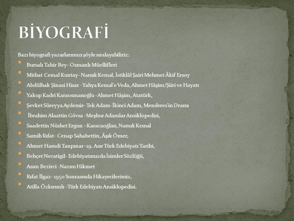 Bazı biyografi yazarlarımızı şöyle sıralayabiliriz: Bursalı Tahir Bey- Osmanlı Müellifleri Mithat Cemal Kuntay -Namık Kemal, İstiklâl Şairi Mehmet Âki