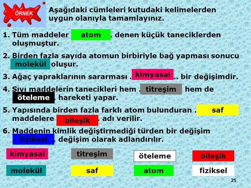 25 Aşağıdaki cümleleri kutudaki kelimelerden uygun olanıyla tamamlayınız. 1.Tüm maddeler …………….. denen küçük taneciklerden oluşmuştur. 2.Birden fazla