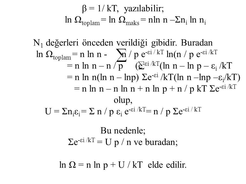 β = 1/ kT, yazılabilir; ln Ω toplam = ln Ω maks = nln n –Σn i ln n i N 1 değerleri önceden verildiği gibidir. Buradan ln Ω toplam = n ln n - n / p e -