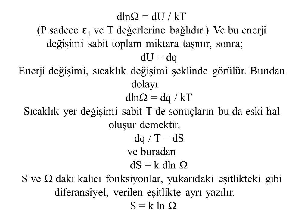 dlnΩ = dU / kT (P sadece ε 1 ve T değerlerine bağlıdır.) Ve bu enerji değişimi sabit toplam miktara taşınır, sonra; dU = dq Enerji değişimi, sıcaklık