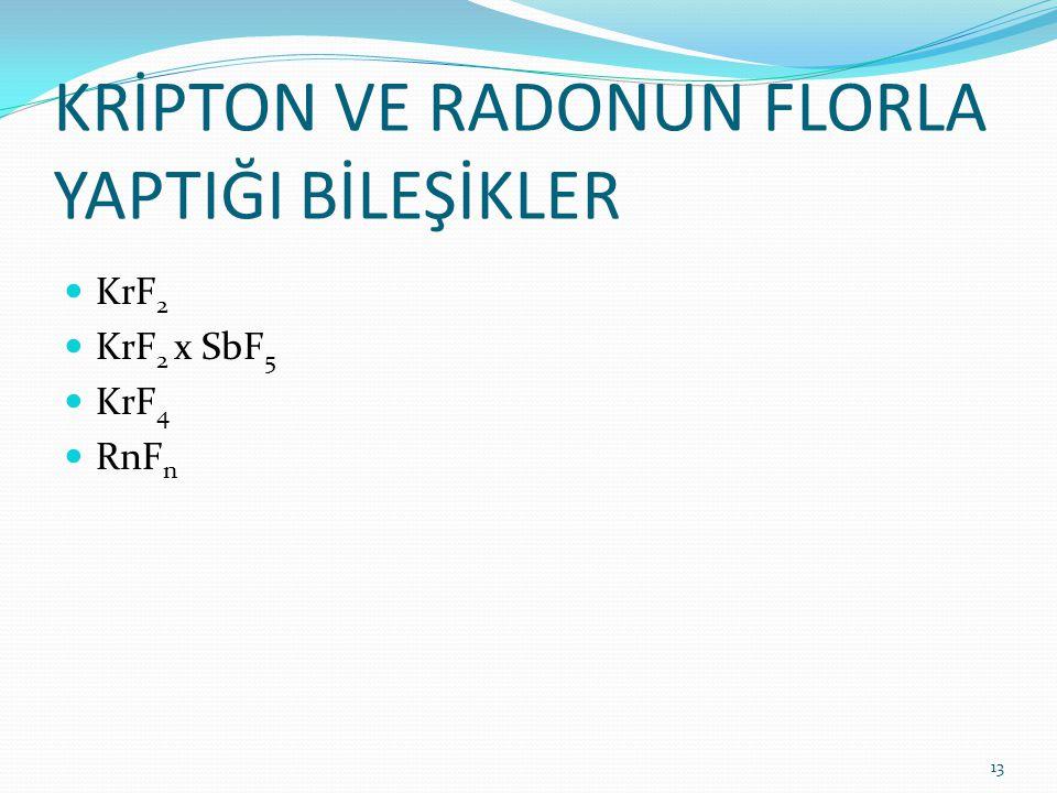 KRİPTON VE RADONUN FLORLA YAPTIĞI BİLEŞİKLER KrF 2 KrF 2 x SbF 5 KrF 4 RnF n 13