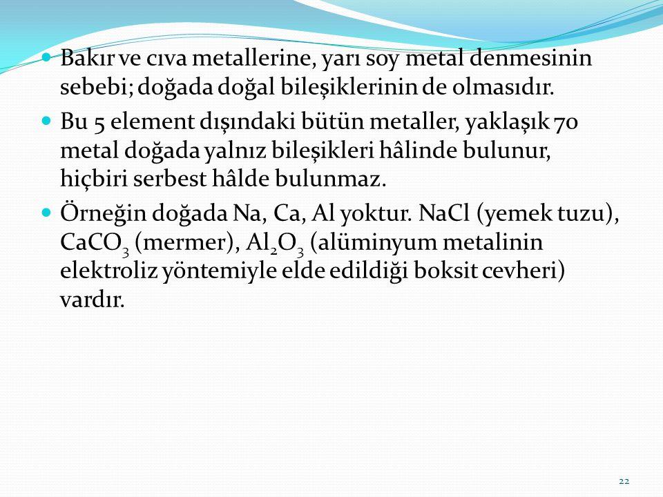 Bakır ve cıva metallerine, yarı soy metal denmesinin sebebi; doğada doğal bileşiklerinin de olmasıdır. Bu 5 element dışındaki bütün metaller, yaklaşık