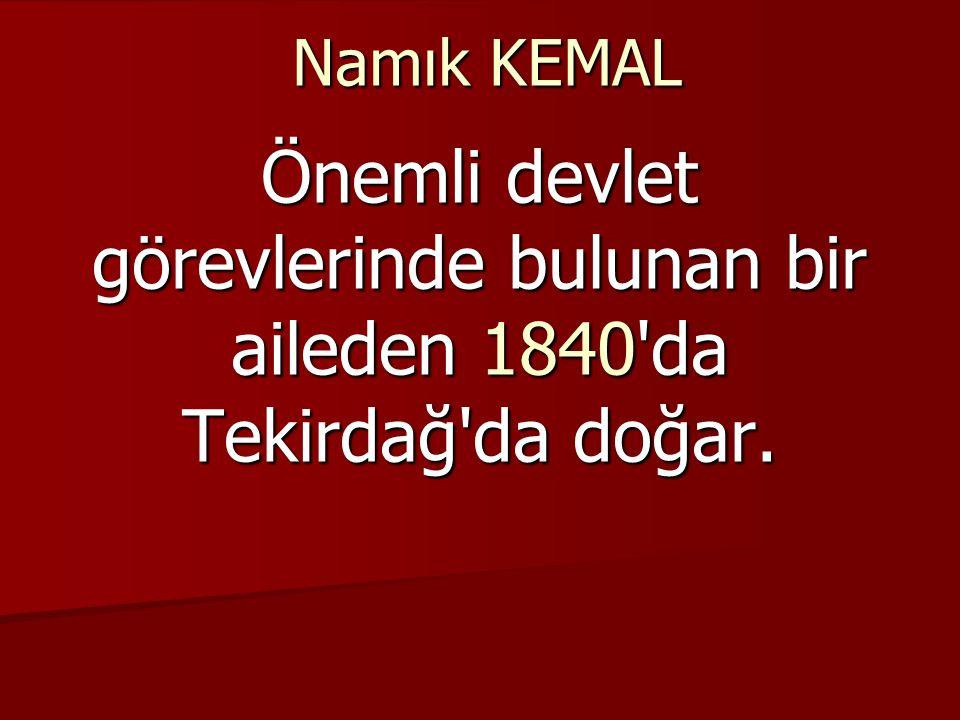 Namık KEMAL Önemli devlet görevlerinde bulunan bir aileden 1840 da Tekirdağ da doğar.