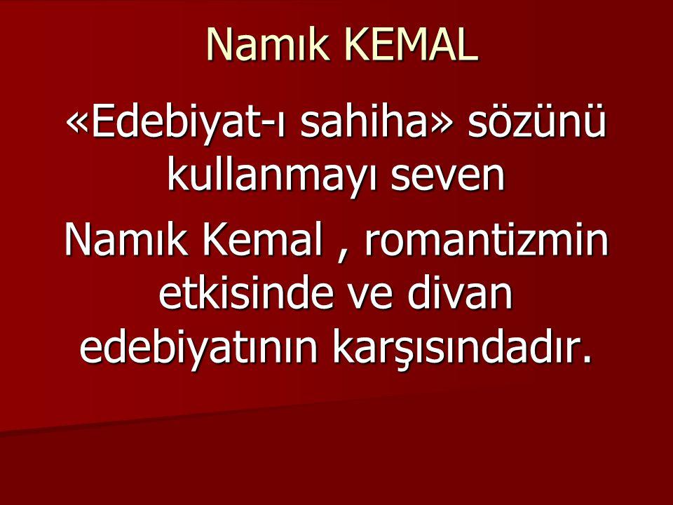 Namık KEMAL «Edebiyat-ı sahiha» sözünü kullanmayı seven Namık Kemal, romantizmin etkisinde ve divan edebiyatının karşısındadır.