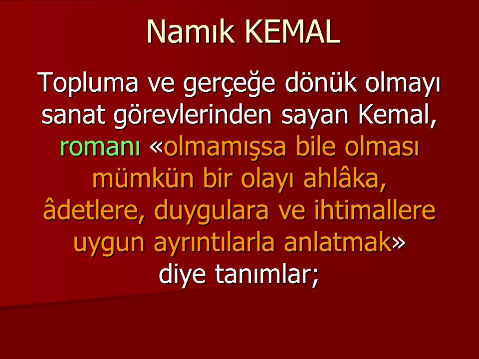 Namık KEMAL Topluma ve gerçeğe dönük olmayı sanat görevlerinden sayan Kemal, romanı «olmamışsa bile olması mümkün bir olayı ahlâka, âdetlere, duygulara ve ihtimallere uygun ayrıntılarla anlatmak» diye tanımlar;